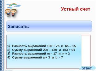 Устный счет Записать: 1)Разность выражений 135 + 75 и 65 – 15 2)Сумму выраж