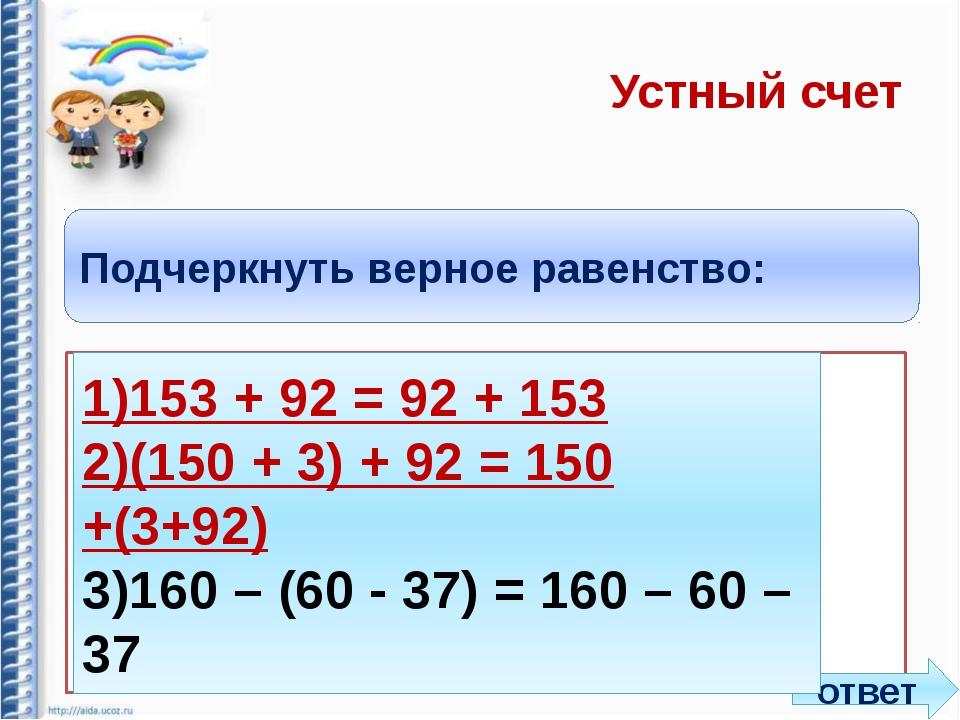 Устный счет Подчеркнуть верное равенство: 1)153 + 92 = 92 + 153 2)(150 + 3)...