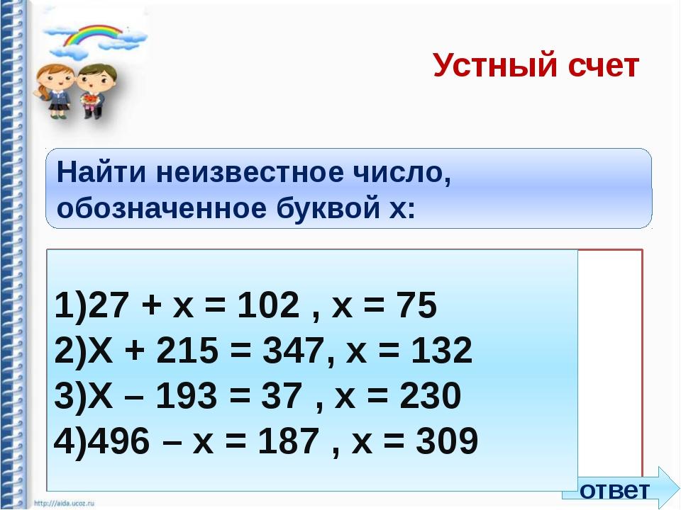 Устный счет Найти неизвестное число, обозначенное буквой x: 1)27 + х = 102 ,...