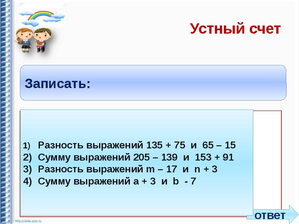 Устный счет Записать: 1)Разность выражений 135 + 75 и 65 – 15 2)Сумму выраж...