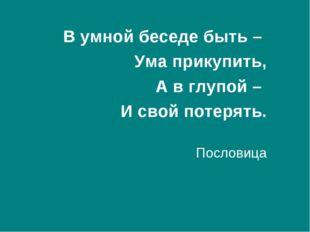 В умной беседе быть – Ума прикупить, А в глупой – И свой потерять. Пословица