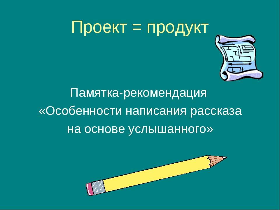 Проект = продукт Памятка-рекомендация «Особенности написания рассказа на осно...