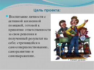 Цель проекта: Воспитание личности с активной жизненной позицией, готовой к пр