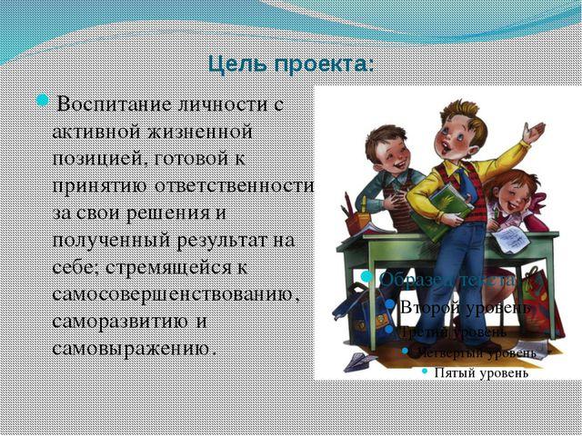 Цель проекта: Воспитание личности с активной жизненной позицией, готовой к пр...
