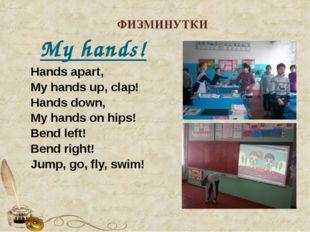 ФИЗМИНУТКИ My hands! Hands apart, My hands up, clap! Hands down, My hands on