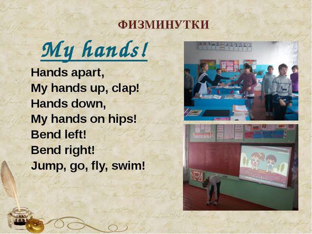 ФИЗМИНУТКИ My hands! Hands apart, My hands up, clap! Hands down, My hands on...