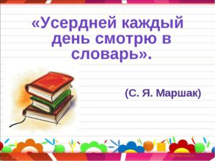 «Усердней каждый день смотрю в словарь». (С. Я. Маршак)