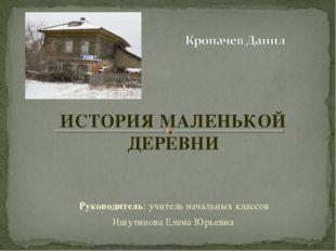 ИСТОРИЯ МАЛЕНЬКОЙ ДЕРЕВНИ Руководитель: учитель начальных классов Ишутинова Е