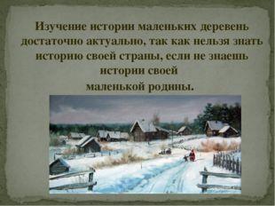 Изучение истории маленьких деревень достаточно актуально, так как нельзя знат