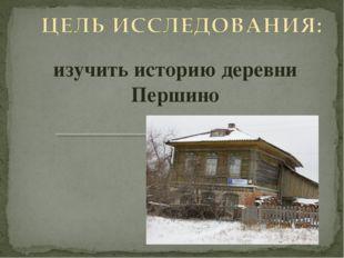 изучить историю деревни Першино