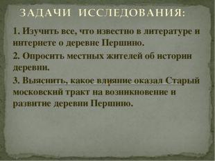 1. Изучить все, что известно в литературе и интернете о деревне Першино. 2. О