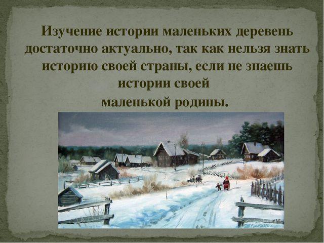 Изучение истории маленьких деревень достаточно актуально, так как нельзя знат...