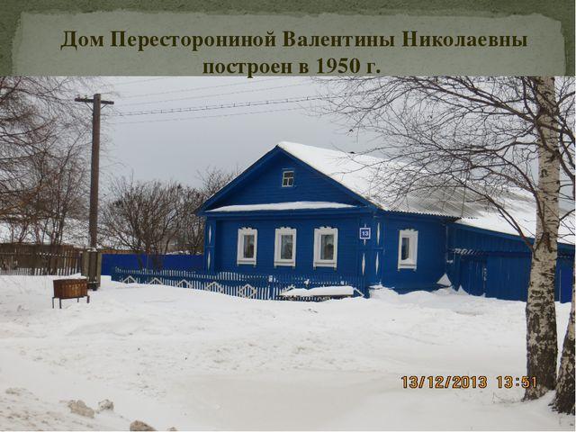 Дом Пересторониной Валентины Николаевны построен в 1950 г.