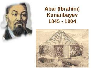 Abai (Ibrahim) Kunanbayev 1845 - 1904