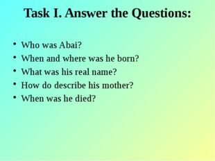 Task I. Answer the Questions: Who was Abai? When and where was he born? What
