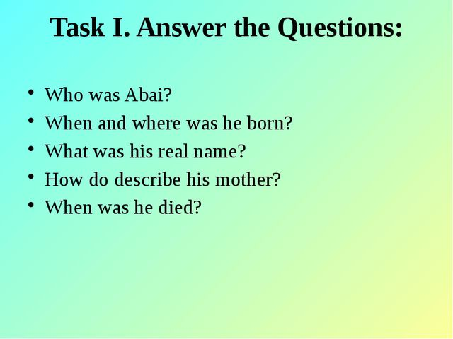 Task I. Answer the Questions: Who was Abai? When and where was he born? What...