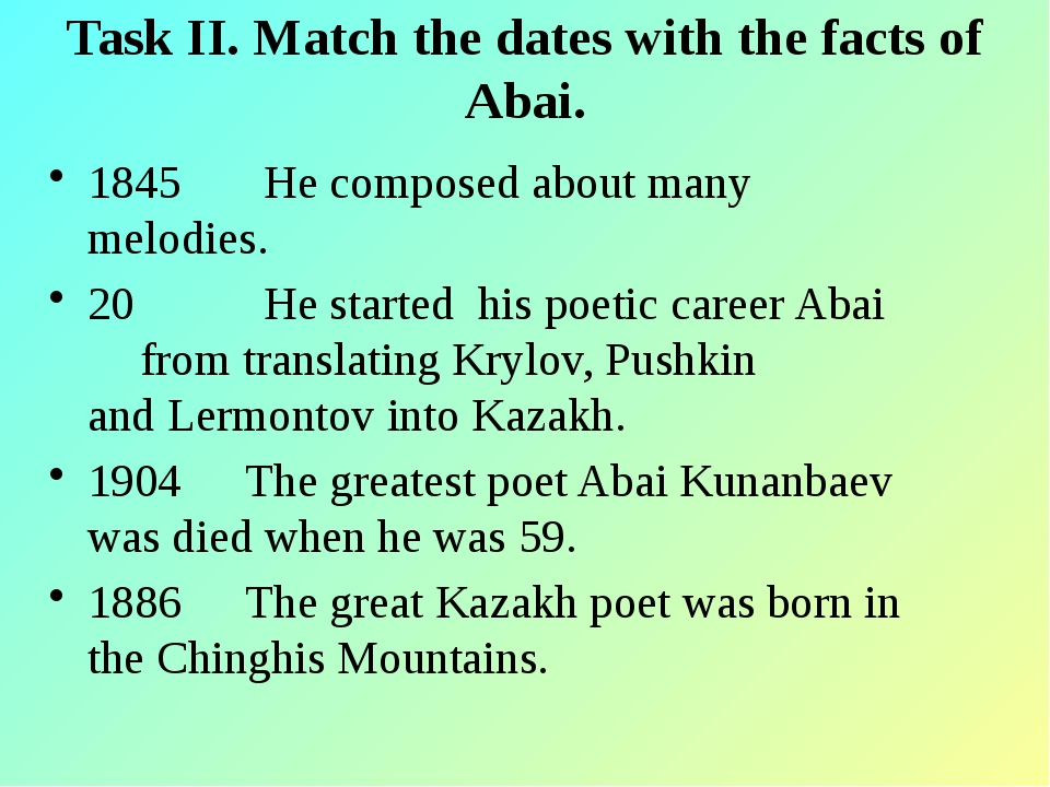 Task II. Match the dates with the facts of Abai. 1845 He composed about many...