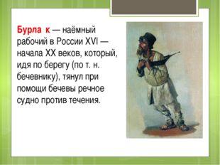 Бурла́к — наёмный рабочий в России XVI — начала XX веков, который, идя по бер
