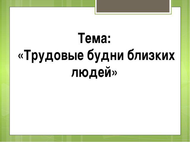 Тема: «Трудовые будни близких людей»