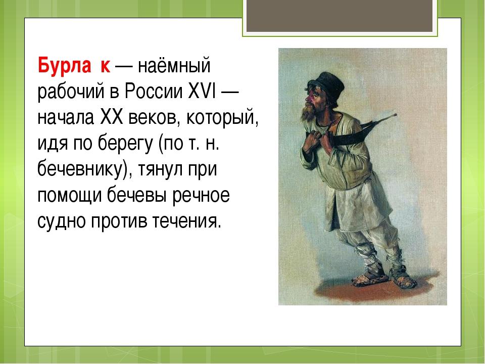 Бурла́к — наёмный рабочий в России XVI — начала XX веков, который, идя по бер...