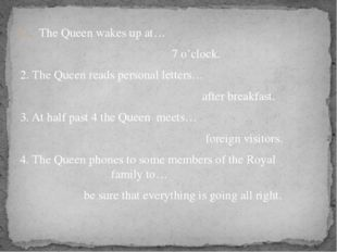 The Queen wakes up at… 7 o'clock. 2. The Queen reads personal letters… after
