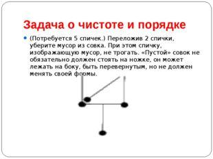 Задача о чистоте и порядке (Потребуется 5 спичек.) Переложив 2 спички, убери