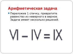 Арифметическая задача Переложив 1 спичку, превратите равенство из неверного в