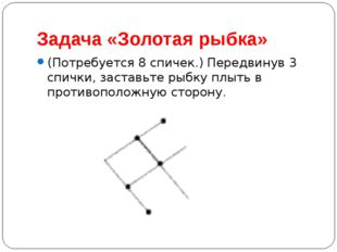 Задача «Золотая рыбка» (Потребуется 8 спичек.) Передвинув 3 спички, заставьте