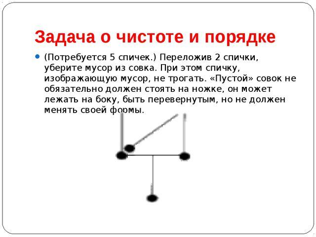Задача о чистоте и порядке (Потребуется 5 спичек.) Переложив 2 спички, убери...