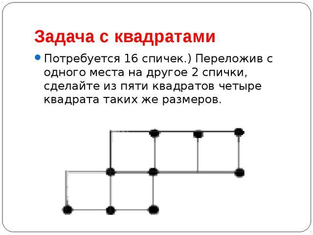 Задача с квадратами Потребуется 16 спичек.) Переложив с одного места на друго...