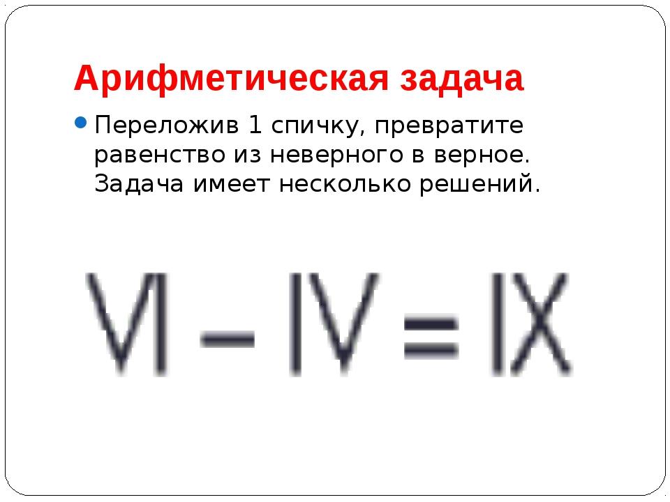 Арифметическая задача Переложив 1 спичку, превратите равенство из неверного в...
