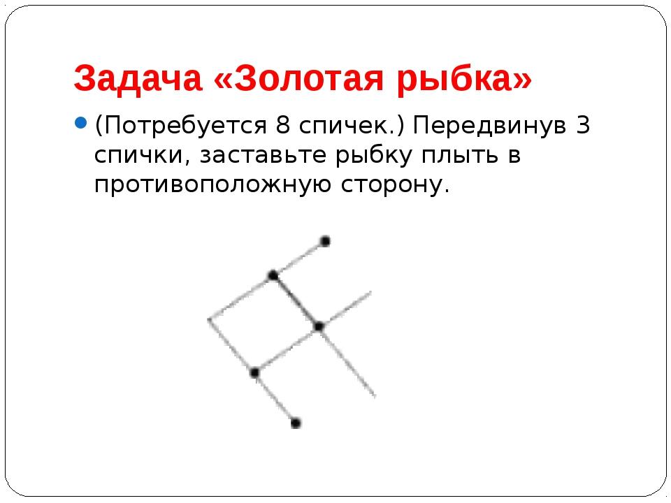 Задача «Золотая рыбка» (Потребуется 8 спичек.) Передвинув 3 спички, заставьте...