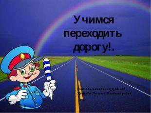 Учимся переходить дорогу!. учитель начальных классов Киреева Полина Владимиро