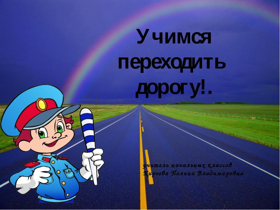Учимся переходить дорогу!. учитель начальных классов Киреева Полина Владимиро...
