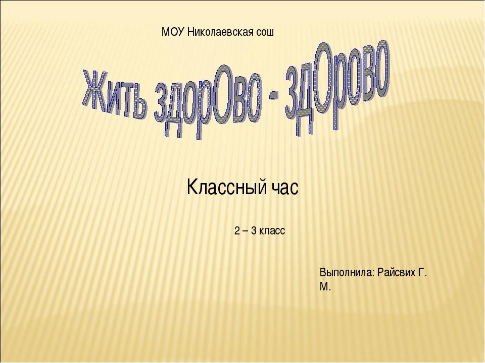 Классный час Выполнила: Райсвих Г. М. МОУ Николаевская сош 2 – 3 класс