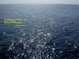 «У моря нет ни трудного пути, ни лёгкого, есть один славный путь». (Адмирал