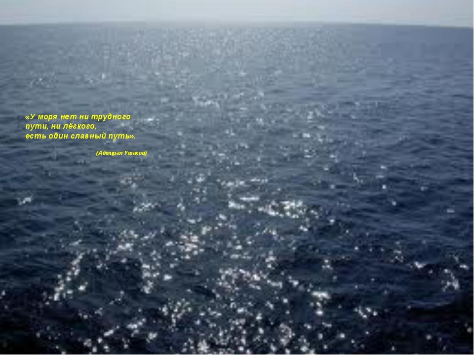 «У моря нет ни трудного пути, ни лёгкого, есть один славный путь». (Адмирал...