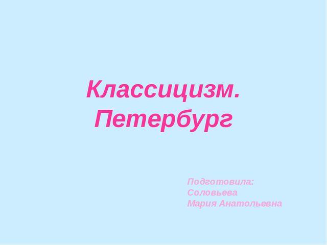 Классицизм. Петербург Подготовила: Соловьева Мария Анатольевна