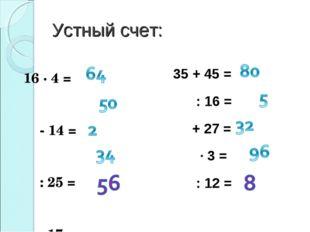 Устный счет: 35 + 45 = : 16 = + 27 = ∙ 3 = : 12 = 16 ∙ 4 = - 14 = : 25 = ∙ 17