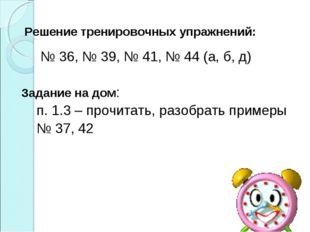 Решение тренировочных упражнений: № 36, № 39, № 41, № 44 (а, б, д) Задание н