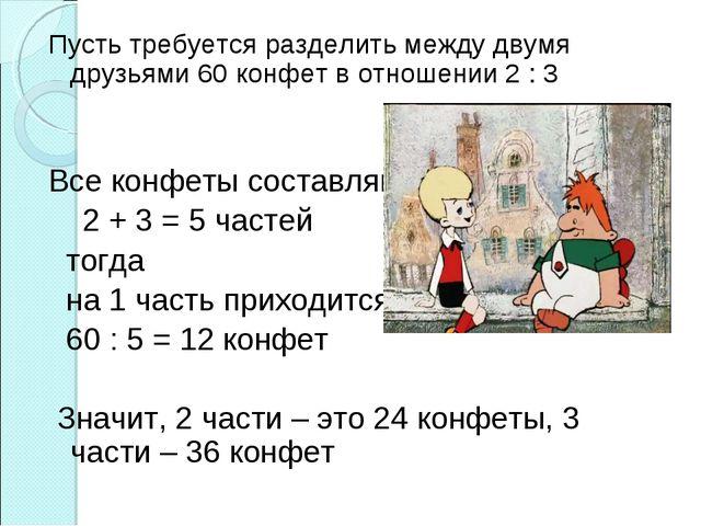 Пусть требуется разделить между двумя друзьями 60 конфет в отношении 2 : 3 Вс...