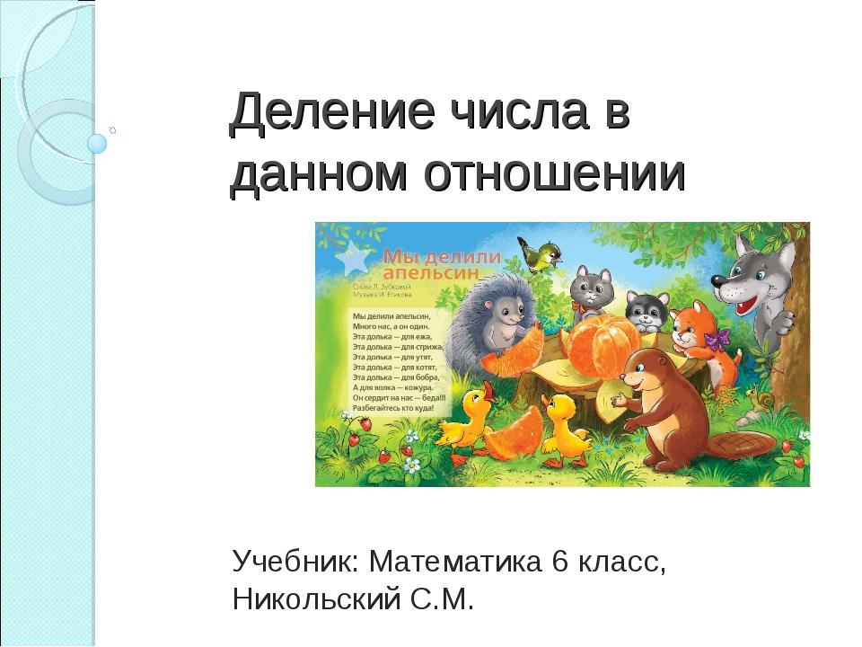 Деление числа в данном отношении Учебник: Математика 6 класс, Никольский С.М.