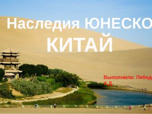 Наследия ЮНЕСКО КИТАЙ Выполнила: Лебедева А.Д.