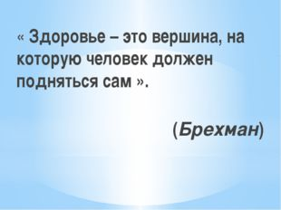 « Здоровье – это вершина, на которую человек должен подняться сам ». (Брехман)