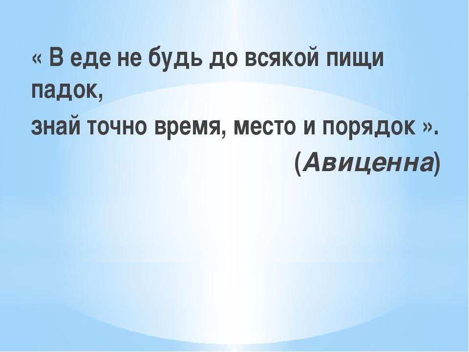 « В еде не будь до всякой пищи падок, знай точно время, место и порядок ». (А...