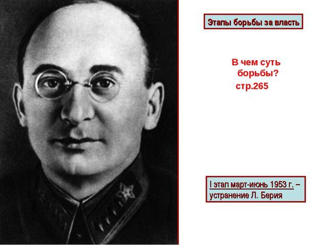 Этапы борьбы за власть I этап март-июнь 1953 г. – устранение Л. Берия В чем с...