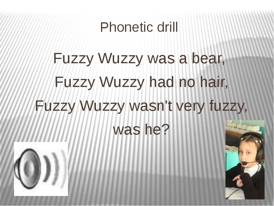 Phonetic drill Fuzzy Wuzzy was a bear, Fuzzy Wuzzy had no hair, Fuzzy Wuzzy w...