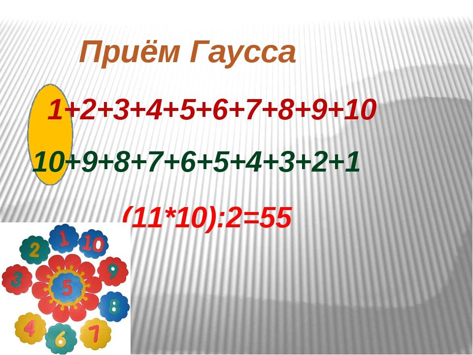 1+2+3+4+5+6+7+8+9+10 10+9+8+7+6+5+4+3+2+1 (11*10):2=55 Приём Гаусса