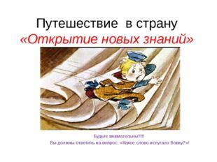 Путешествие в страну «Открытие новых знаний» Будьте внимательны!!!!! Вы должн