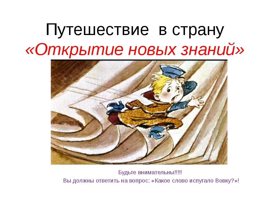 Путешествие в страну «Открытие новых знаний» Будьте внимательны!!!!! Вы должн...